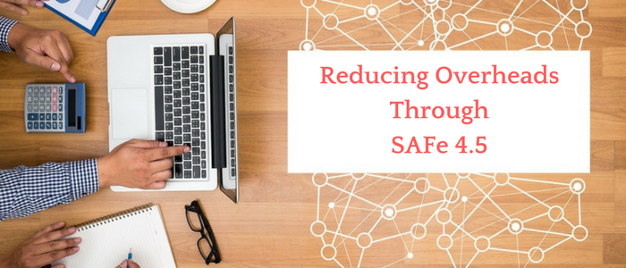 Reducing Overheads Through SAFe® 4.5
