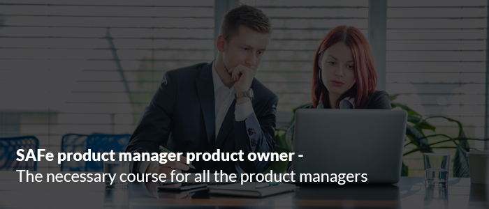 SAFe® Product Manager & Product Owner - The Necessary Course for all the Product Managers