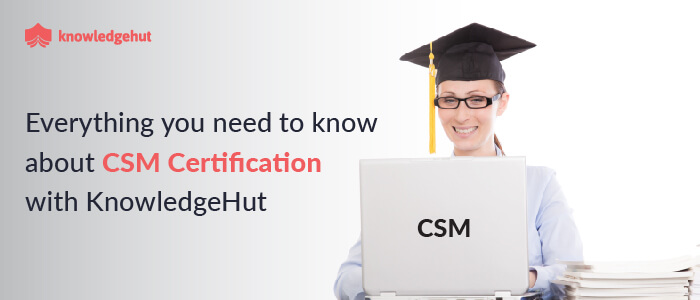 Everything You Need to Know About CSM Certification With Knowledgehut