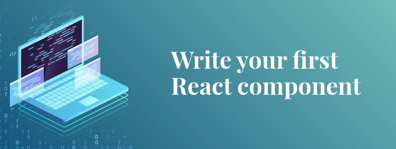 What Is a React Component? Write Your First React Component