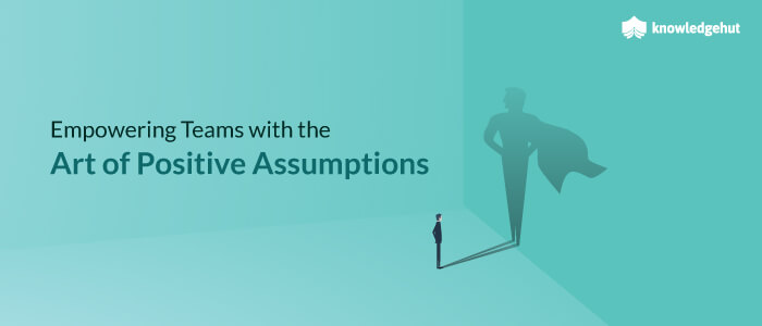 Empowering Teams with the Art of Positive Assumptions