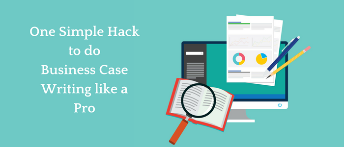 One Simple Hack to do Business Case Writing like a Pro