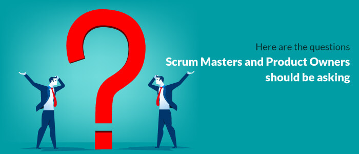 Here Are The Questions Scrum Masters And Product Owners Should Be Asking
