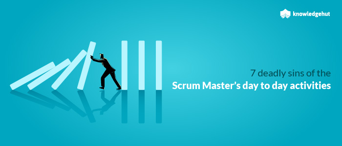 7 Deadly Sins Of The Scrum Master's Day To Day Activities