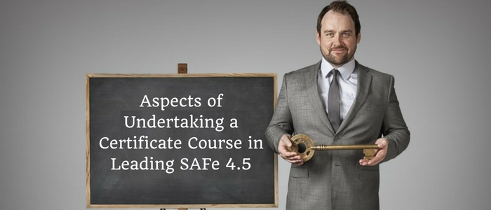 What are the Aspects of Undertaking a Certificate Course in Leading SAFe 4.5?