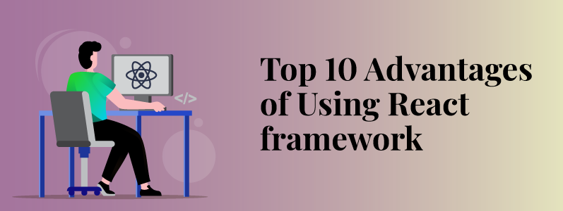Top 10 Advantages of Using React Framework