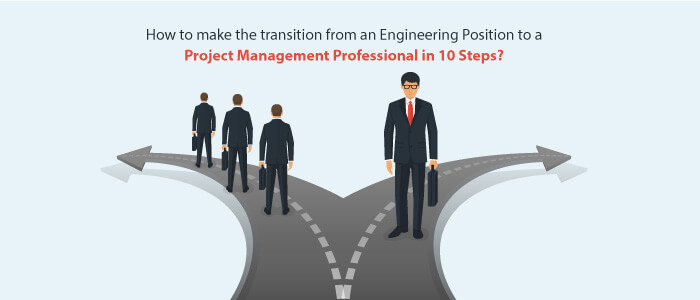 How to make the transition from an Engineering Position to a Project Management Professional in 10 Steps?