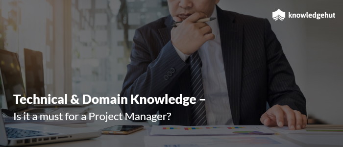 Technical and Domain Knowledge –  Is it a must for a Project Manager?