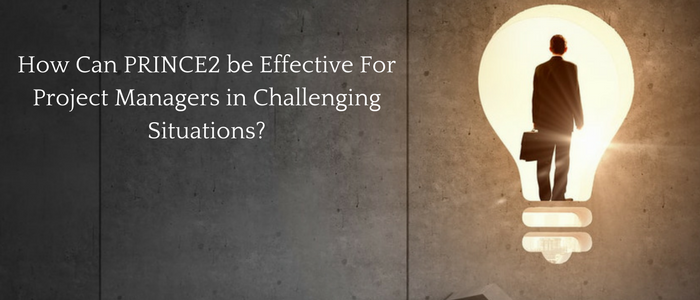 How can PRINCE2 be Effective for Project Managers in Challenging Situations?
