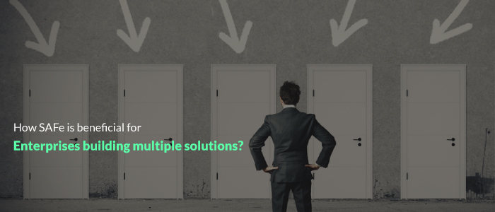 How SAFe® is Beneficial For Enterprises Building Multiple Solutions?