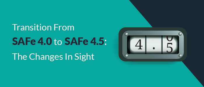 Transition From SAFe® 4.0 to SAFe® 4.5: The Changes In Sight