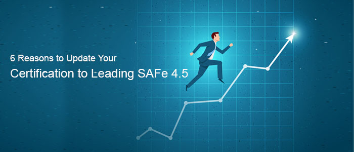 6 Reasons to Update Your Certification to Leading SAFe 4.5