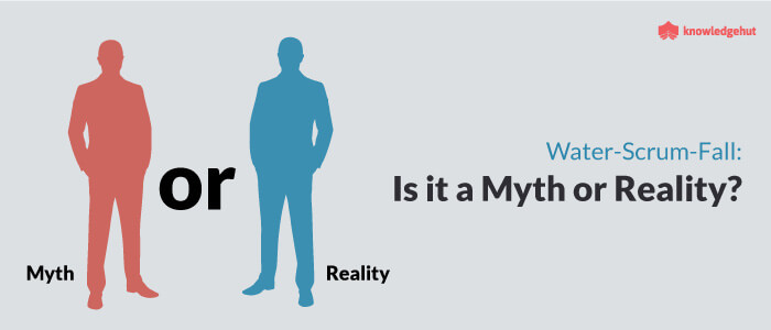 Water-Scrum-Fall: Is it a Myth or Reality?