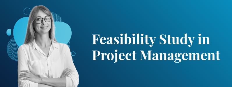 Feasibility Study in Project Management and Its Benefits