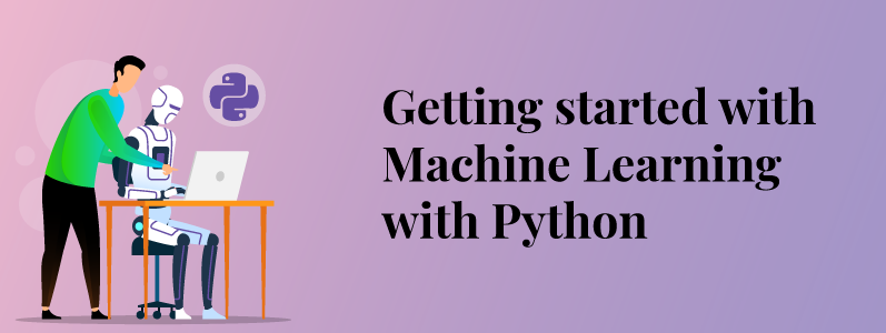 Getting Started With Machine Learning With Python: Step by Step Guide