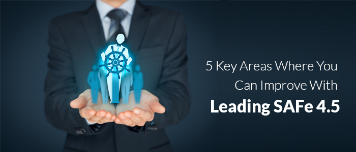 5 Key Areas Where You Can Improve With Leading SAFe®4.5