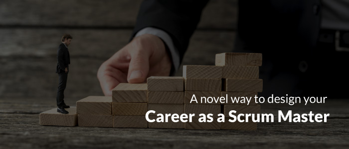 A Novel Way To Design Your Career as a Scrum Master