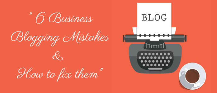 6 Business Blogging Mistakes And How to Fix Them