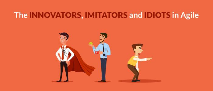 The Innovators, Imitators And Idiots in Agile