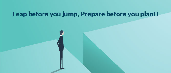 Leap before you jump, Prepare before you plan!!