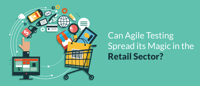 Can Agile Testing Spread Its Magic In The Retail Sector?